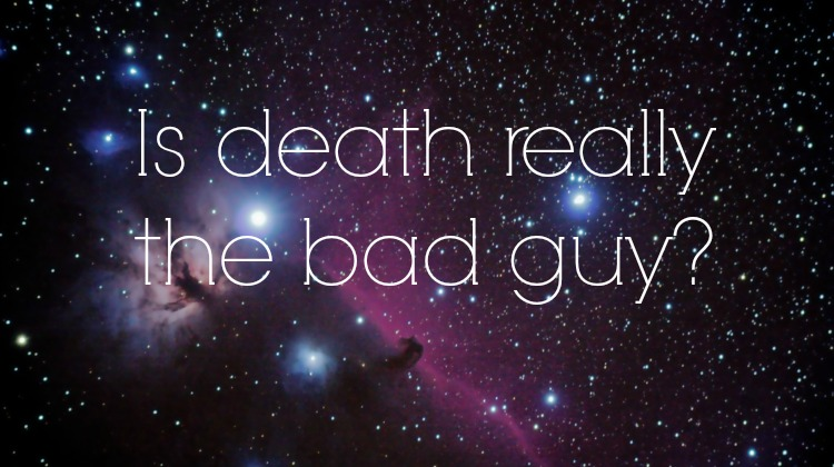 Is Death Really The Bad Guy